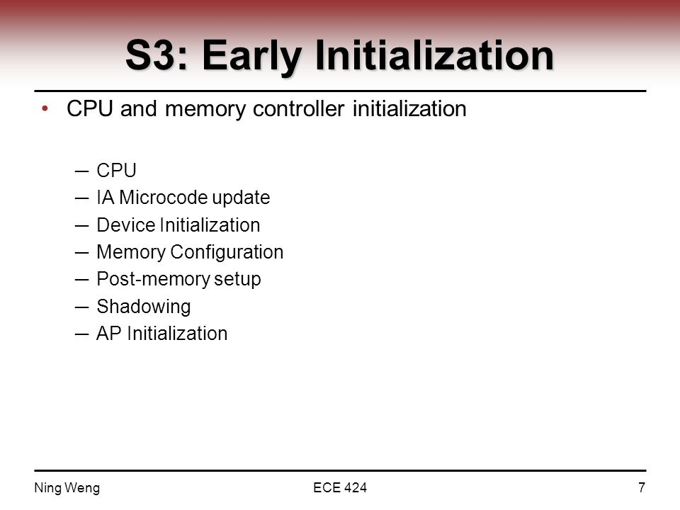 S3: Early Initialization CPU and memory controller initialization ─ CPU ─ IA Microcode update ─ Device Initialization ─ Memory Configuration ─ Post-memory setup ─ Shadowing ─ AP Initialization Ning WengECE 4247
