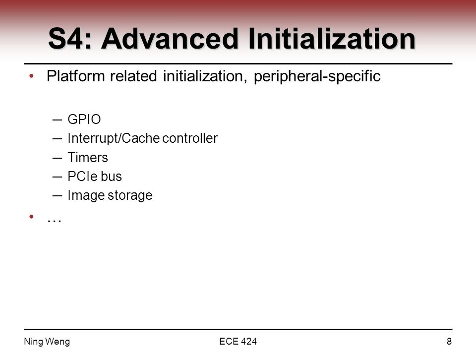 S4: Advanced Initialization Platform related initialization, peripheral-specific ─ GPIO ─ Interrupt/Cache controller ─ Timers ─ PCIe bus ─ Image storage … Ning WengECE 4248