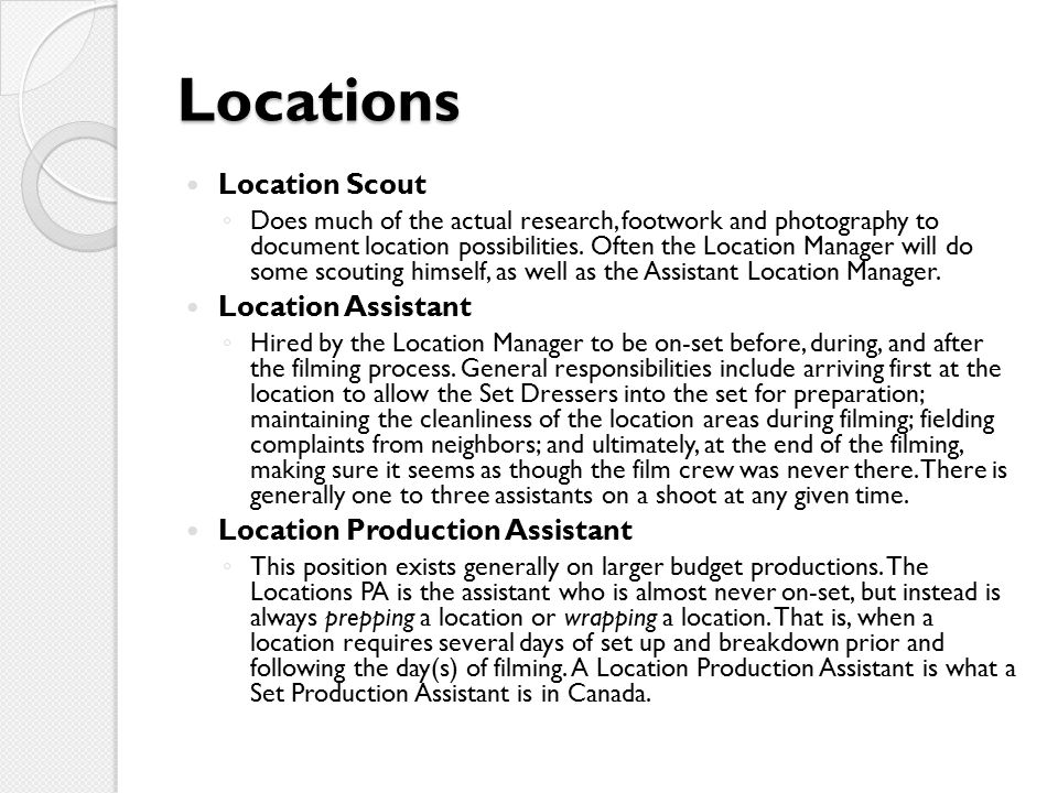 Locations Location Scout ◦ Does much of the actual research, footwork and photography to document location possibilities.