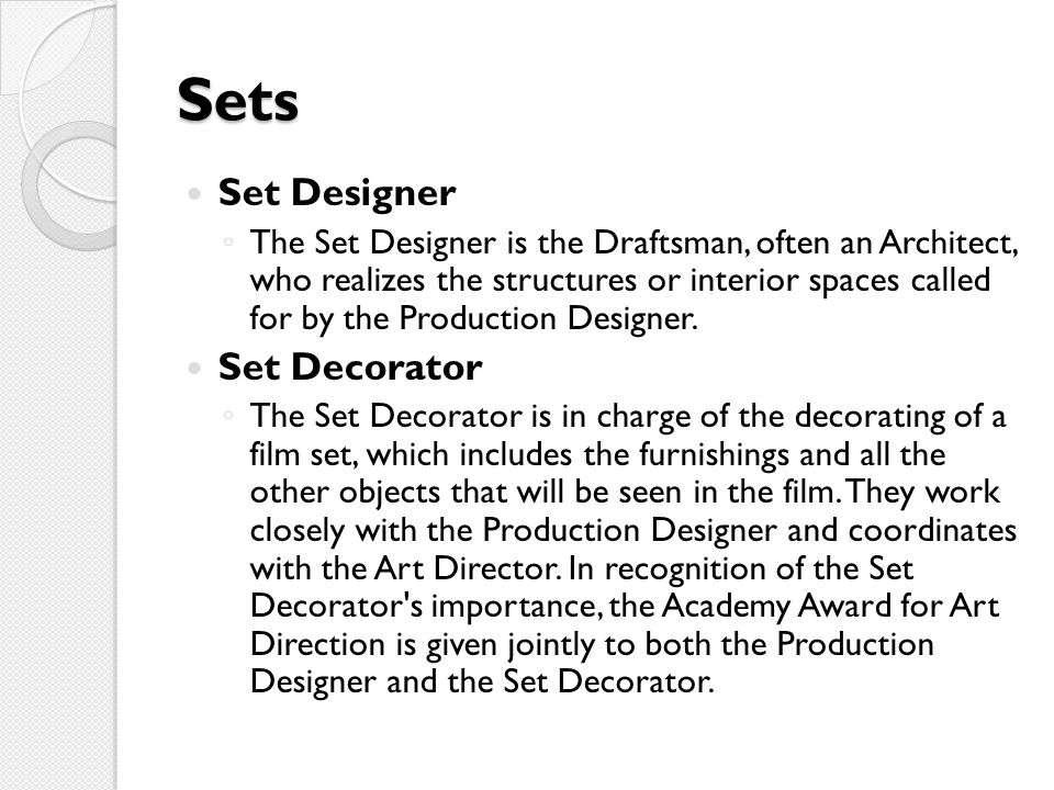 Sets Set Designer ◦ The Set Designer is the Draftsman, often an Architect, who realizes the structures or interior spaces called for by the Production Designer.