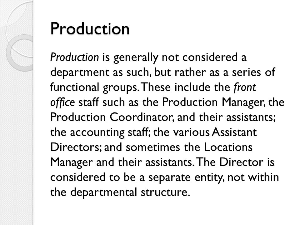 Production Production is generally not considered a department as such, but rather as a series of functional groups.