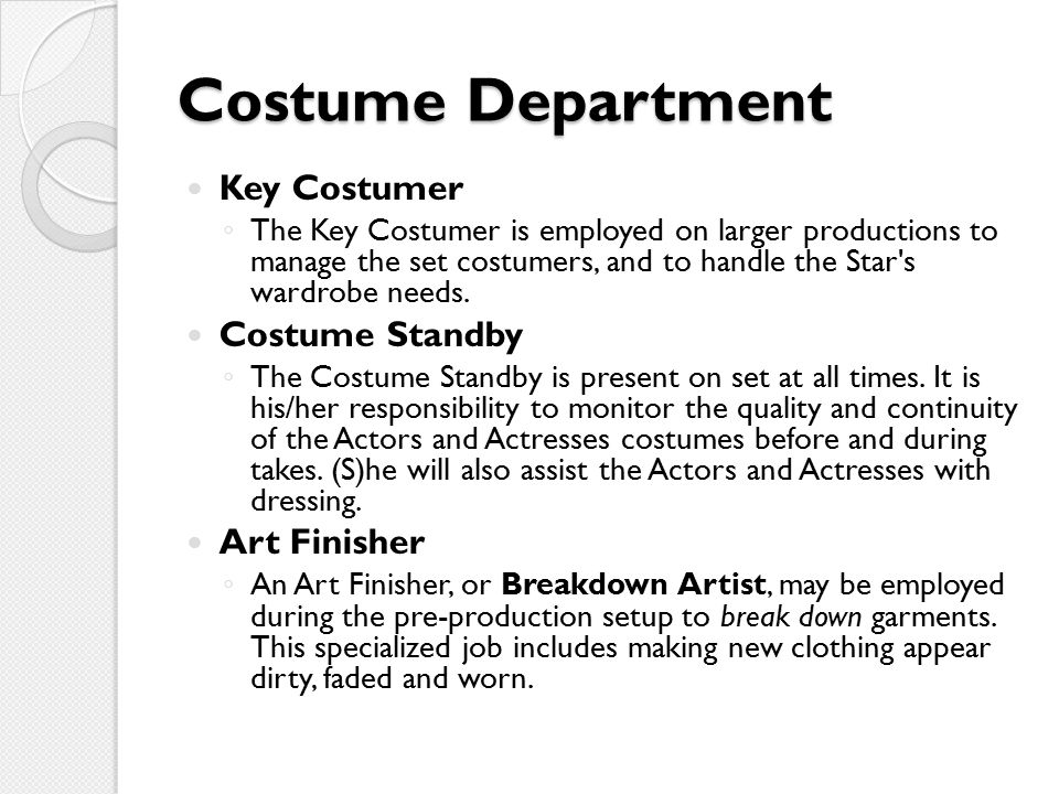 Costume Department Key Costumer ◦ The Key Costumer is employed on larger productions to manage the set costumers, and to handle the Star s wardrobe needs.