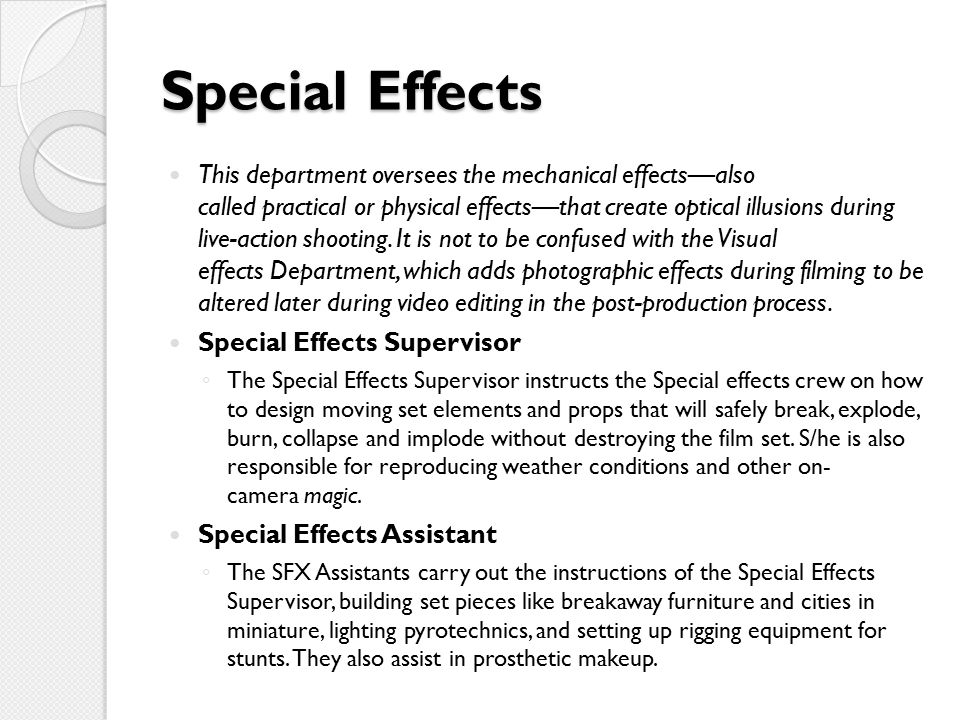Special Effects This department oversees the mechanical effects—also called practical or physical effects—that create optical illusions during live-action shooting.