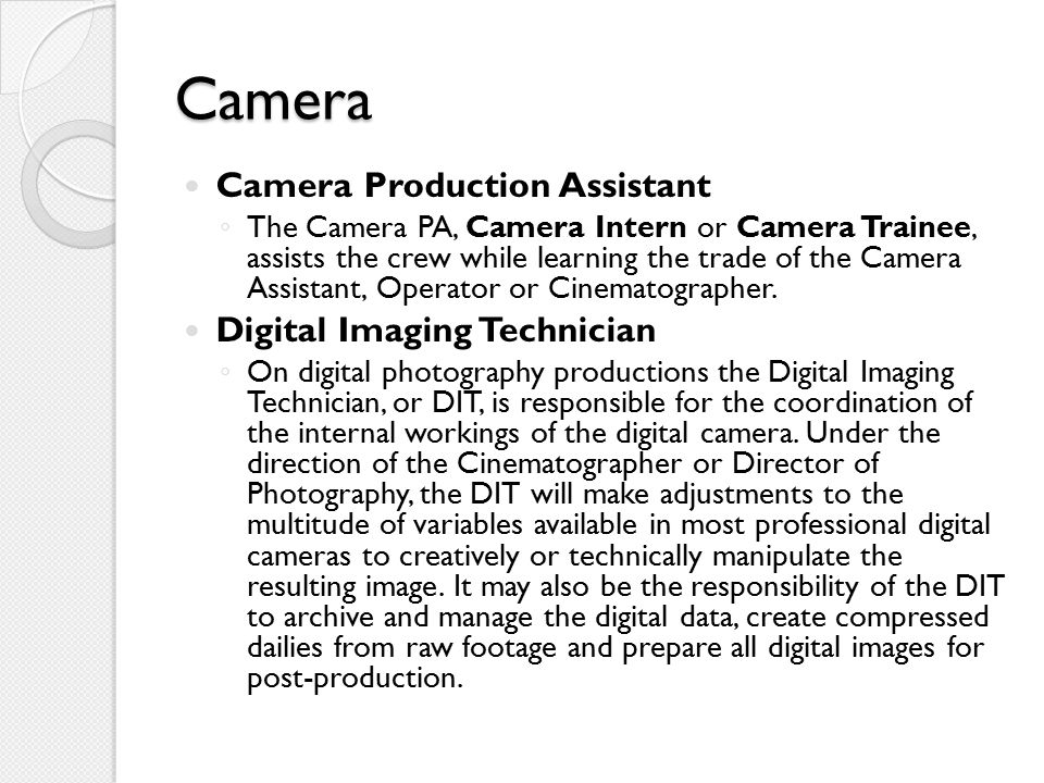 Camera Camera Production Assistant ◦ The Camera PA, Camera Intern or Camera Trainee, assists the crew while learning the trade of the Camera Assistant, Operator or Cinematographer.