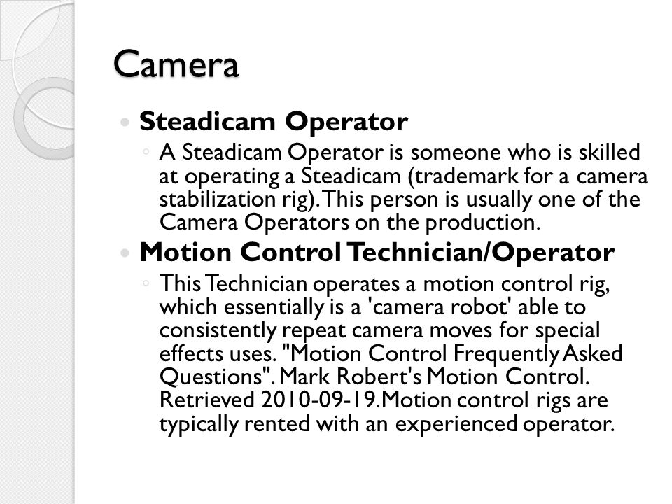 Camera Steadicam Operator ◦ A Steadicam Operator is someone who is skilled at operating a Steadicam (trademark for a camera stabilization rig).