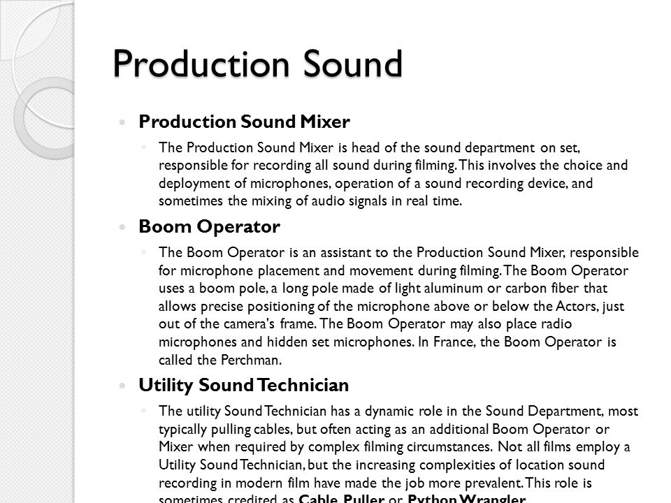 Production Sound Production Sound Mixer ◦ The Production Sound Mixer is head of the sound department on set, responsible for recording all sound during filming.