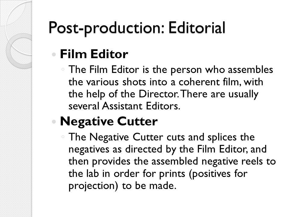 Post-production: Editorial Film Editor ◦ The Film Editor is the person who assembles the various shots into a coherent film, with the help of the Director.