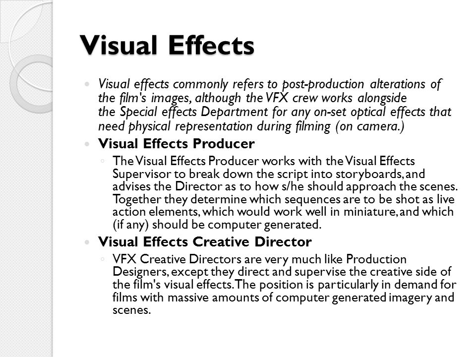 Visual Effects Visual effects commonly refers to post-production alterations of the film s images, although the VFX crew works alongside the Special effects Department for any on-set optical effects that need physical representation during filming (on camera.) Visual Effects Producer ◦ The Visual Effects Producer works with the Visual Effects Supervisor to break down the script into storyboards, and advises the Director as to how s/he should approach the scenes.