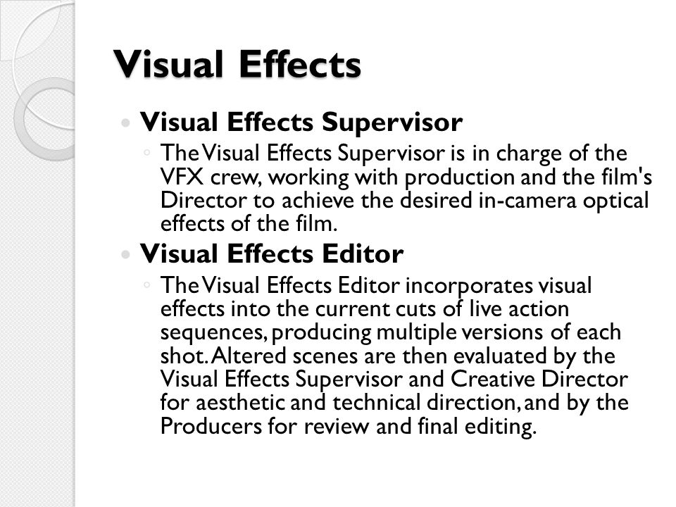 Visual Effects Visual Effects Supervisor ◦ The Visual Effects Supervisor is in charge of the VFX crew, working with production and the film s Director to achieve the desired in-camera optical effects of the film.