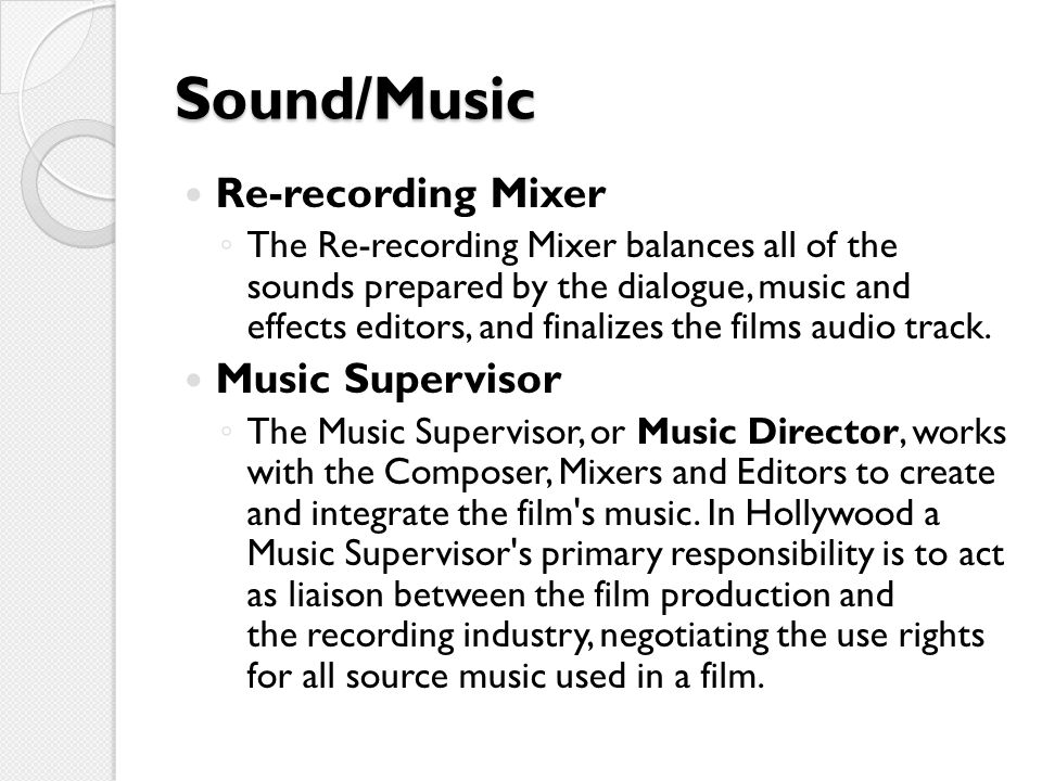 Sound/Music Re-recording Mixer ◦ The Re-recording Mixer balances all of the sounds prepared by the dialogue, music and effects editors, and finalizes the films audio track.
