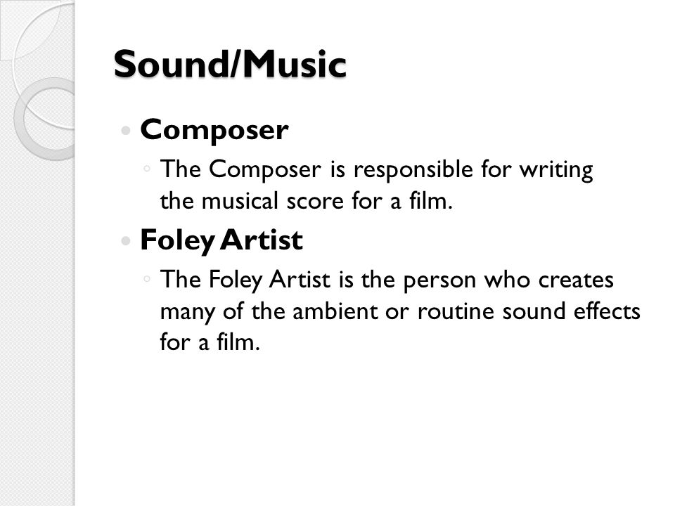 Sound/Music Composer ◦ The Composer is responsible for writing the musical score for a film.