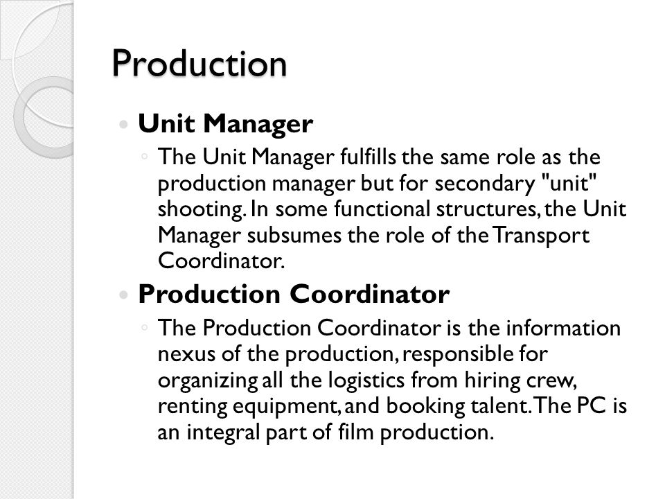 Production Unit Manager ◦ The Unit Manager fulfills the same role as the production manager but for secondary unit shooting.