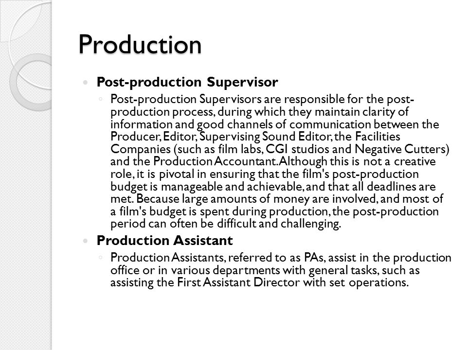 Production Post-production Supervisor ◦ Post-production Supervisors are responsible for the post- production process, during which they maintain clarity of information and good channels of communication between the Producer, Editor, Supervising Sound Editor, the Facilities Companies (such as film labs, CGI studios and Negative Cutters) and the Production Accountant.