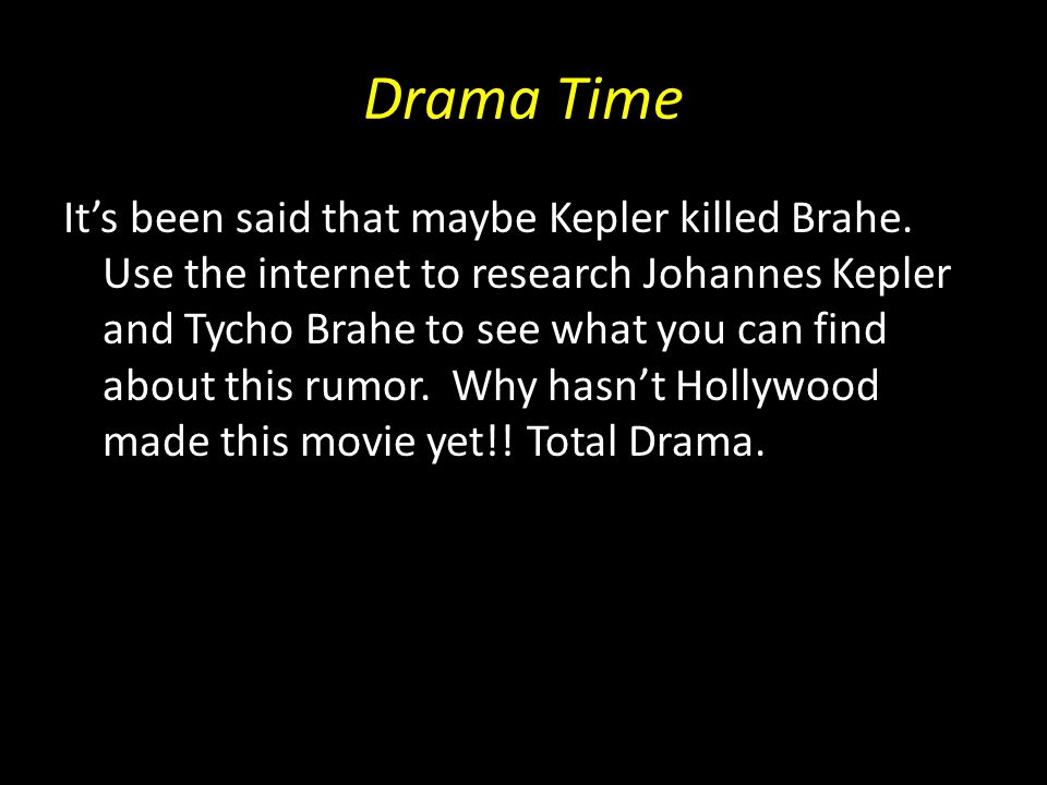 Drama Time It's been said that maybe Kepler killed Brahe.