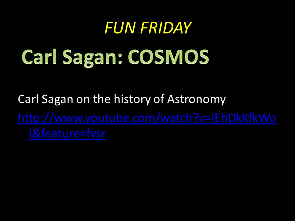 FUN FRIDAY Carl Sagan on the history of Astronomy http://www.youtube.com/watch v=IEhDkKfkWo I&feature=fvsr