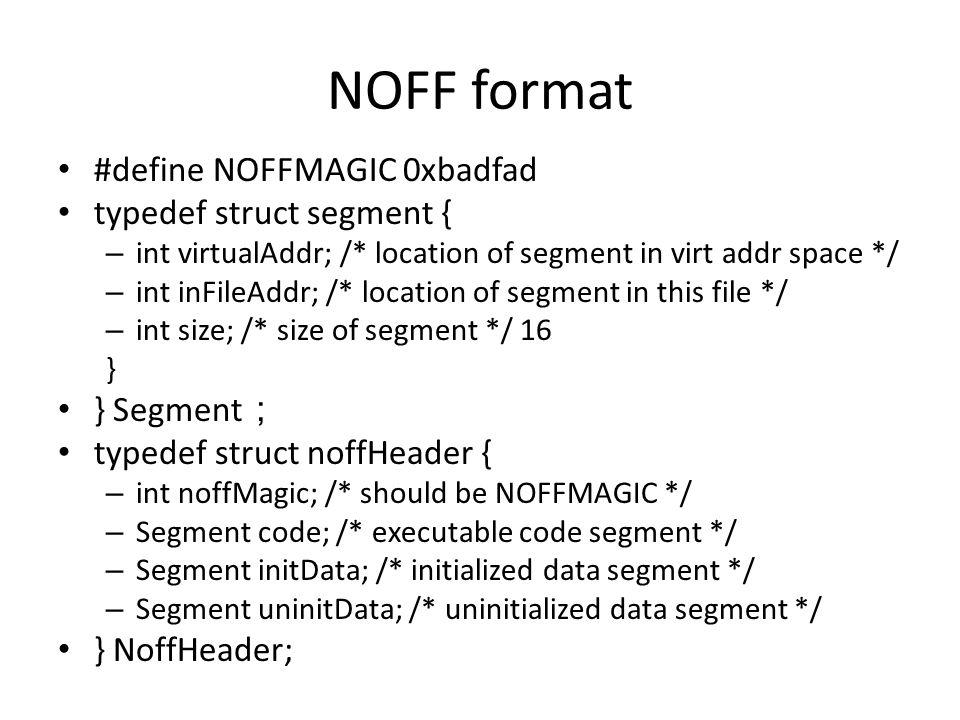 NOFF format #define NOFFMAGIC 0xbadfad typedef struct segment { – int virtualAddr; /* location of segment in virt addr space */ – int inFileAddr; /* location of segment in this file */ – int size; /* size of segment */ 16 } } Segment ; typedef struct noffHeader { – int noffMagic; /* should be NOFFMAGIC */ – Segment code; /* executable code segment */ – Segment initData; /* initialized data segment */ – Segment uninitData; /* uninitialized data segment */ } NoffHeader;
