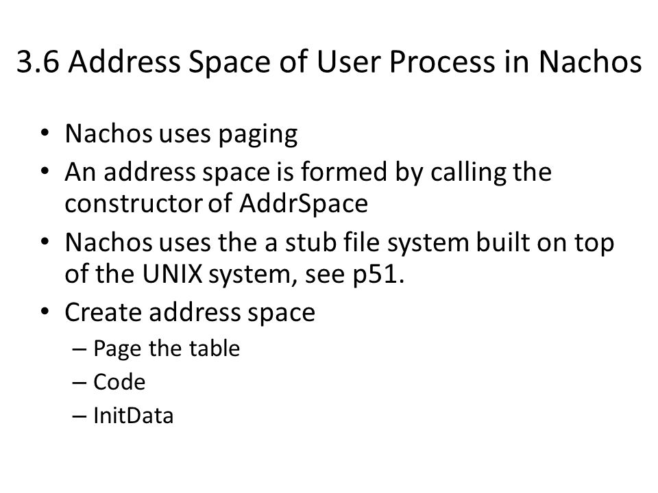 3.6 Address Space of User Process in Nachos Nachos uses paging An address space is formed by calling the constructor of AddrSpace Nachos uses the a stub file system built on top of the UNIX system, see p51.