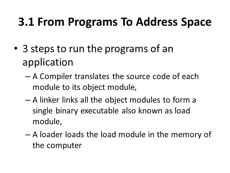 3.1 From Programs To Address Space 3 steps to run the programs of an application – A Compiler translates the source code of each module to its object module, – A linker links all the object modules to form a single binary executable also known as load module, – A loader loads the load module in the memory of the computer