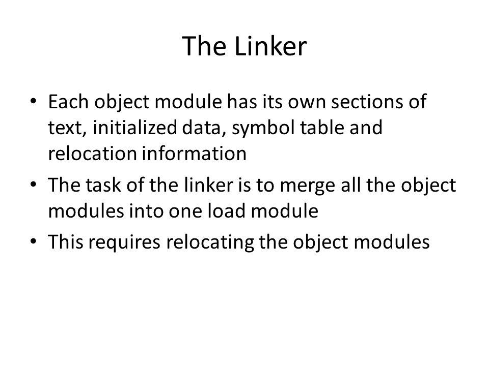 The Linker Each object module has its own sections of text, initialized data, symbol table and relocation information The task of the linker is to merge all the object modules into one load module This requires relocating the object modules