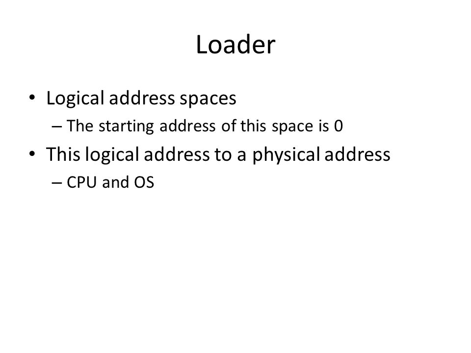 Loader Logical address spaces – The starting address of this space is 0 This logical address to a physical address – CPU and OS
