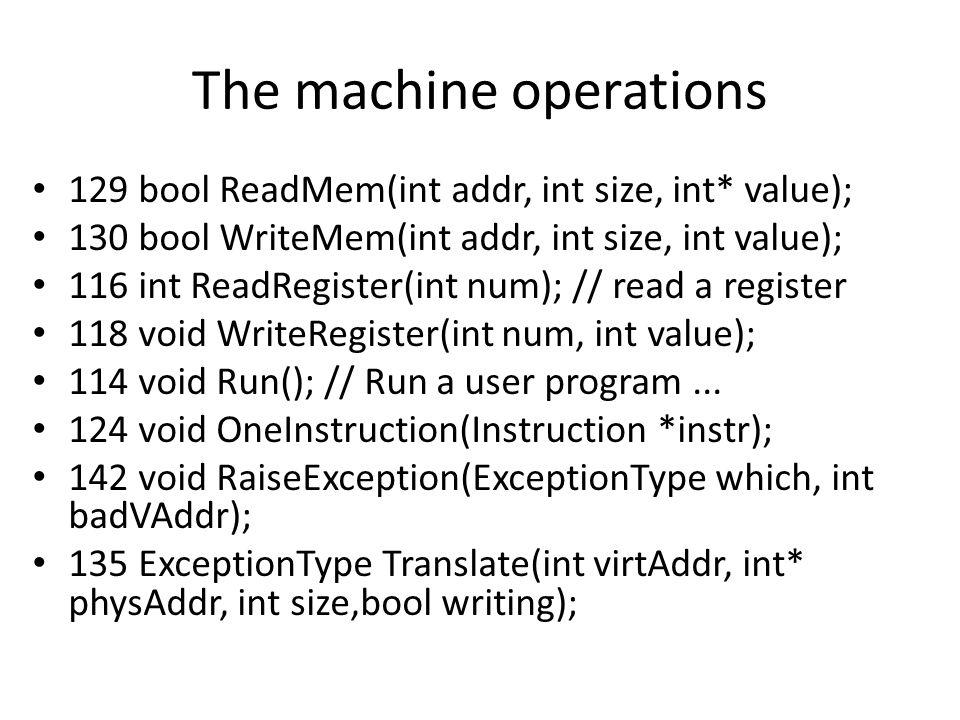 The machine operations 129 bool ReadMem(int addr, int size, int* value); 130 bool WriteMem(int addr, int size, int value); 116 int ReadRegister(int num); // read a register 118 void WriteRegister(int num, int value); 114 void Run(); // Run a user program...