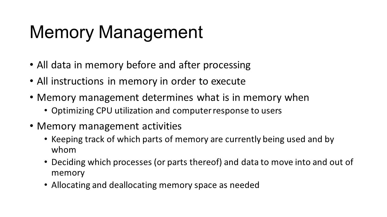 Memory Management All data in memory before and after processing All instructions in memory in order to execute Memory management determines what is i