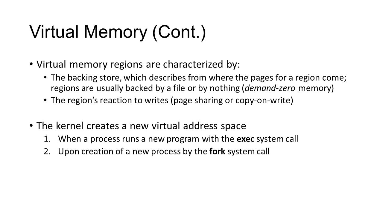 Virtual Memory (Cont.) Virtual memory regions are characterized by: The backing store, which describes from where the pages for a region come; regions