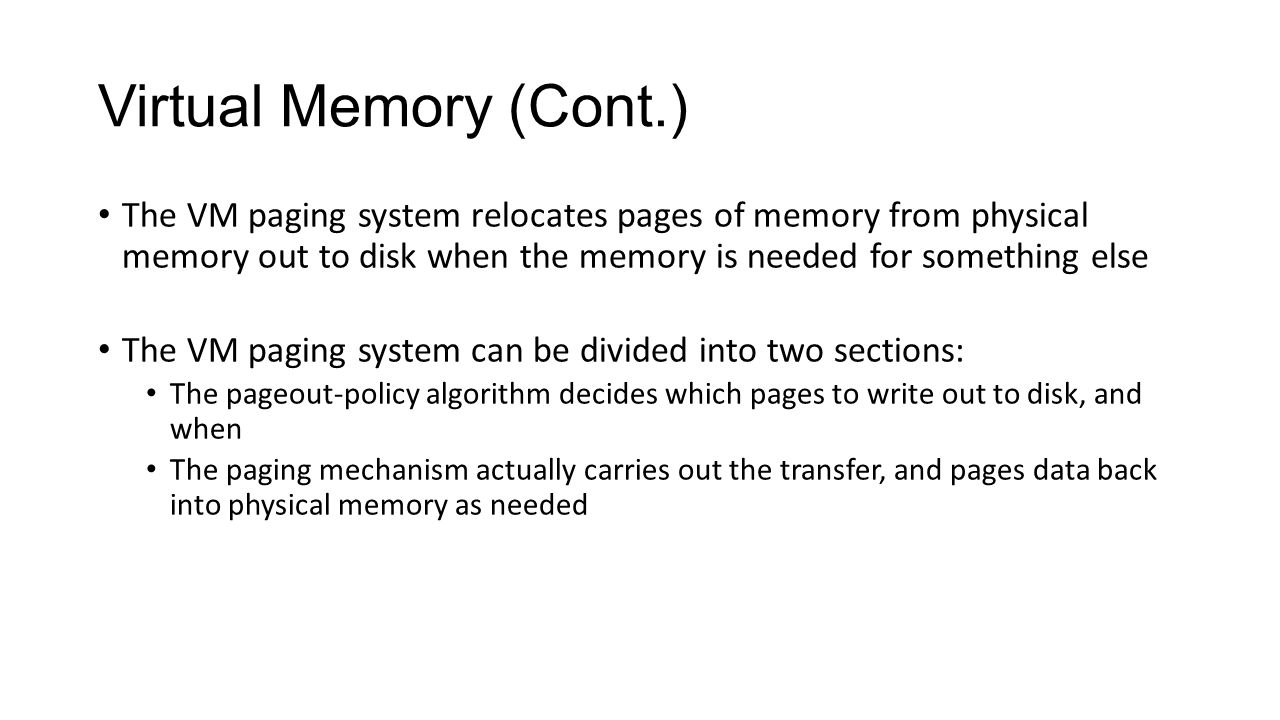 Virtual Memory (Cont.) The VM paging system relocates pages of memory from physical memory out to disk when the memory is needed for something else Th
