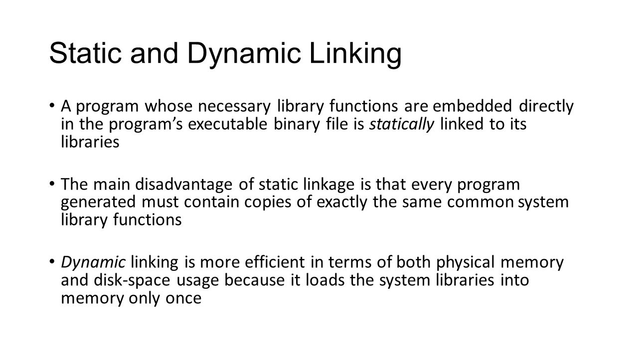 Static and Dynamic Linking A program whose necessary library functions are embedded directly in the program's executable binary file is statically lin