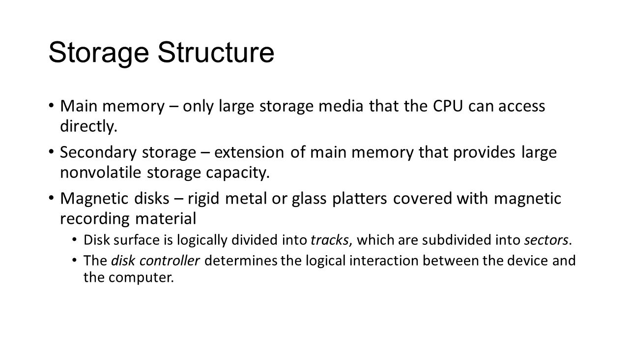 Storage Structure Main memory – only large storage media that the CPU can access directly. Secondary storage – extension of main memory that provides