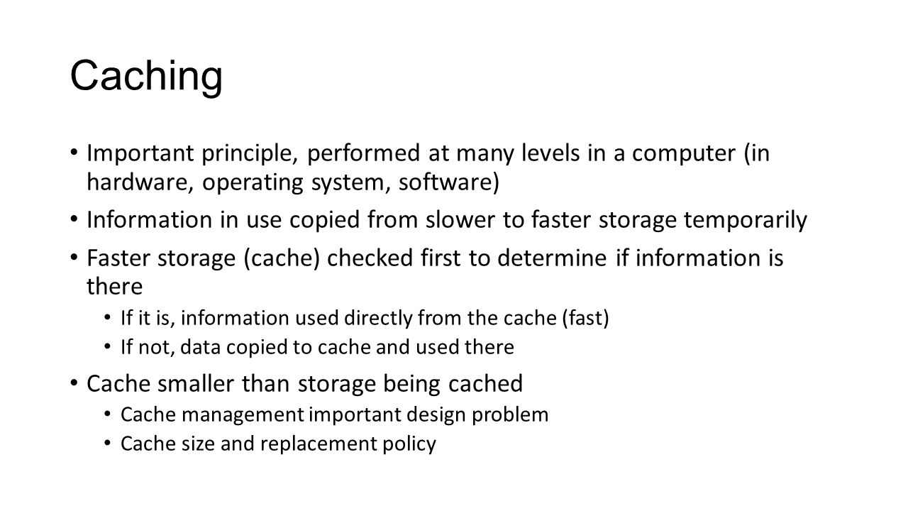 Caching Important principle, performed at many levels in a computer (in hardware, operating system, software) Information in use copied from slower to