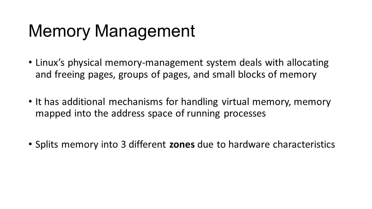 Memory Management Linux's physical memory-management system deals with allocating and freeing pages, groups of pages, and small blocks of memory It ha