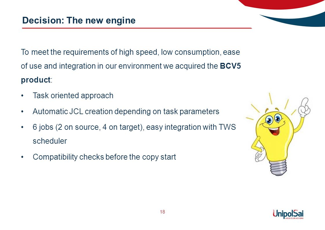 Decision: The new engine 18 To meet the requirements of high speed, low consumption, ease of use and integration in our environment we acquired the BCV5 product: Task oriented approach Automatic JCL creation depending on task parameters 6 jobs (2 on source, 4 on target), easy integration with TWS scheduler Compatibility checks before the copy start