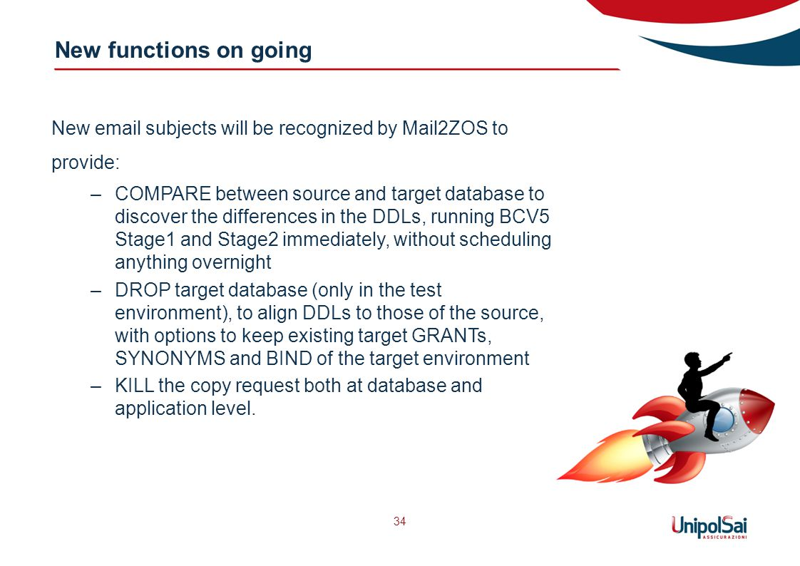 New functions on going 34 New email subjects will be recognized by Mail2ZOS to provide: –COMPARE between source and target database to discover the differences in the DDLs, running BCV5 Stage1 and Stage2 immediately, without scheduling anything overnight –DROP target database (only in the test environment), to align DDLs to those of the source, with options to keep existing target GRANTs, SYNONYMS and BIND of the target environment –KILL the copy request both at database and application level.