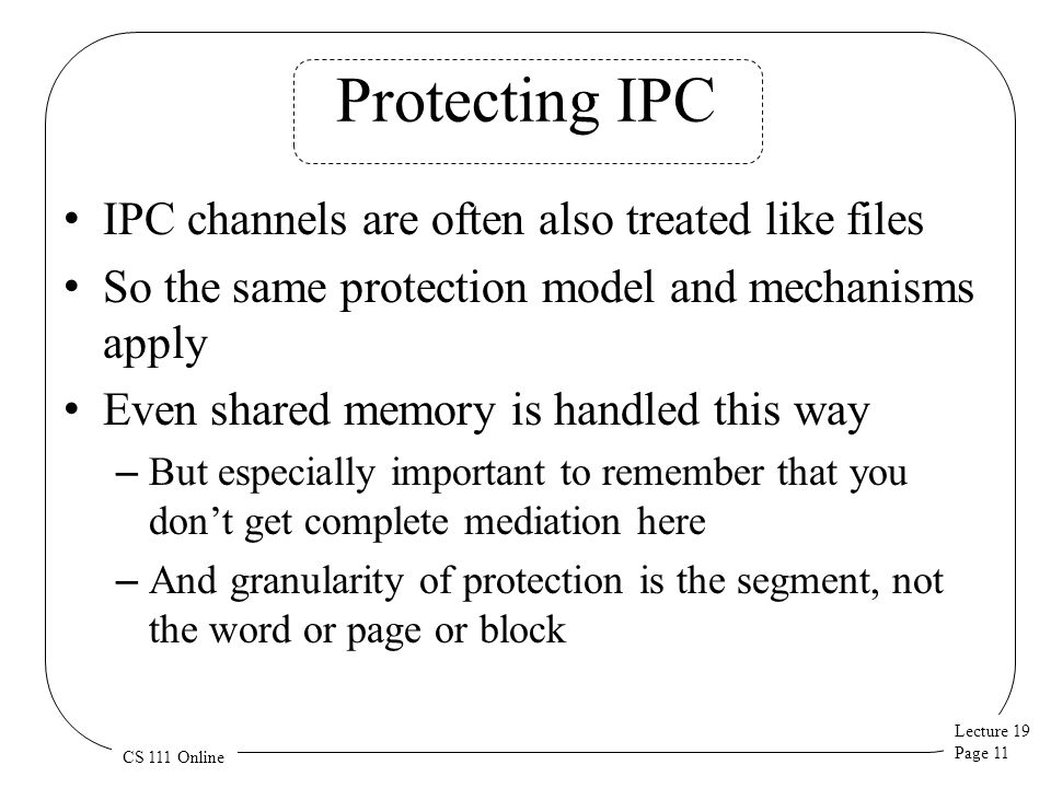Lecture 19 Page 11 CS 111 Online Protecting IPC IPC channels are often also treated like files So the same protection model and mechanisms apply Even shared memory is handled this way – But especially important to remember that you don't get complete mediation here – And granularity of protection is the segment, not the word or page or block