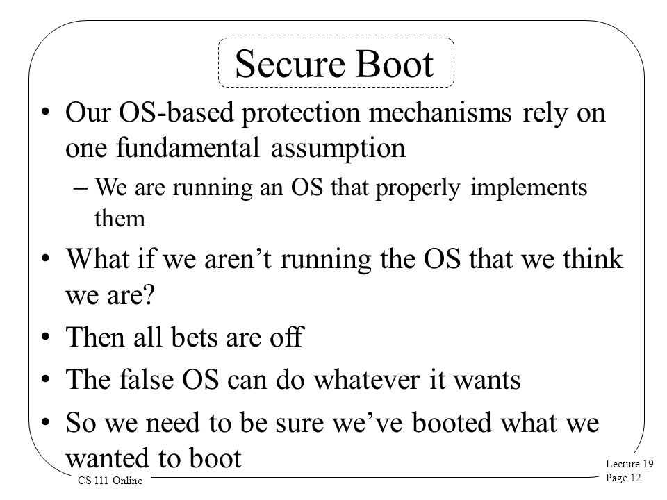 Lecture 19 Page 12 CS 111 Online Secure Boot Our OS-based protection mechanisms rely on one fundamental assumption – We are running an OS that properly implements them What if we aren't running the OS that we think we are.