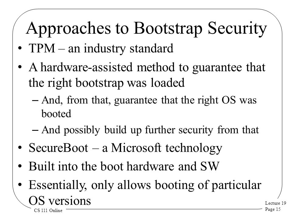 Lecture 19 Page 15 CS 111 Online Approaches to Bootstrap Security TPM – an industry standard A hardware-assisted method to guarantee that the right bootstrap was loaded – And, from that, guarantee that the right OS was booted – And possibly build up further security from that SecureBoot – a Microsoft technology Built into the boot hardware and SW Essentially, only allows booting of particular OS versions