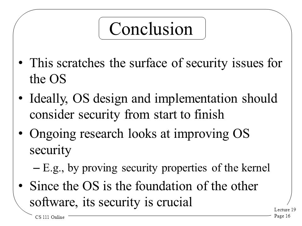 Lecture 19 Page 16 CS 111 Online Conclusion This scratches the surface of security issues for the OS Ideally, OS design and implementation should consider security from start to finish Ongoing research looks at improving OS security – E.g., by proving security properties of the kernel Since the OS is the foundation of the other software, its security is crucial