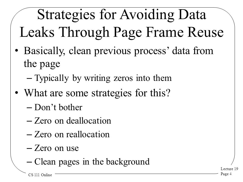 Lecture 19 Page 4 CS 111 Online Strategies for Avoiding Data Leaks Through Page Frame Reuse Basically, clean previous process' data from the page – Typically by writing zeros into them What are some strategies for this.