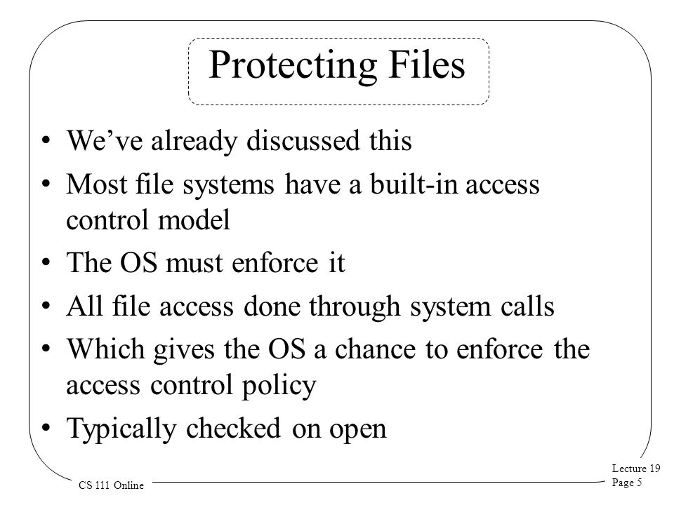 Lecture 19 Page 5 CS 111 Online Protecting Files We've already discussed this Most file systems have a built-in access control model The OS must enforce it All file access done through system calls Which gives the OS a chance to enforce the access control policy Typically checked on open