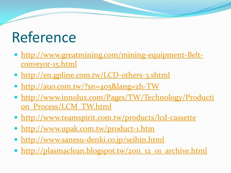 Reference http://www.greatmining.com/mining-equipment-Belt- conveyor-15.html http://www.greatmining.com/mining-equipment-Belt- conveyor-15.html http://en.gpline.com.tw/LCD-others-3.shtml http://auo.com.tw/ sn=405&lang=zh-TW http://www.innolux.com/Pages/TW/Technology/Producti on_Process/LCM_TW.html http://www.innolux.com/Pages/TW/Technology/Producti on_Process/LCM_TW.html http://www.teamspirit.com.tw/products/lcd-cassette http://www.upak.com.tw/product-1.htm http://www.sanesu-denki.co.jp/seihin.html http://plasmaclean.blogspot.tw/2011_12_01_archive.html