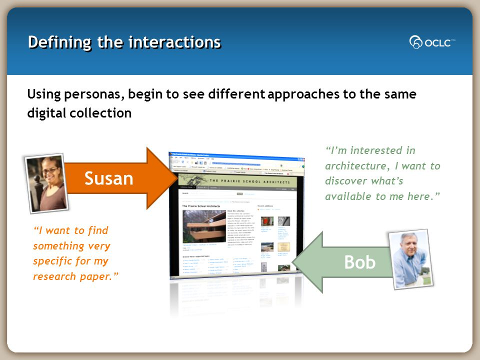 Defining the interactions Using personas, begin to see different approaches to the same digital collection Susan Bob I want to find something very specific for my research paper. I'm interested in architecture, I want to discover what's available to me here.