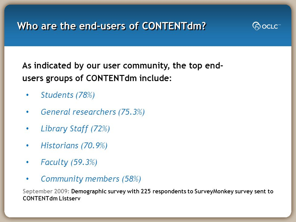 September 2009 - Demographic Survey SurveyMonkey survey sent to CONTENTdm Listserv also helped to validate our direction 225 CONTENTdm users responded Majority of respondents belong to academic libraries (60%) Top 5 end-users: Students, general researchers, library staff, historians, faculty 71% have 15 collections or fewer 15% have 16-30 11% have 31-100 3% have over 100