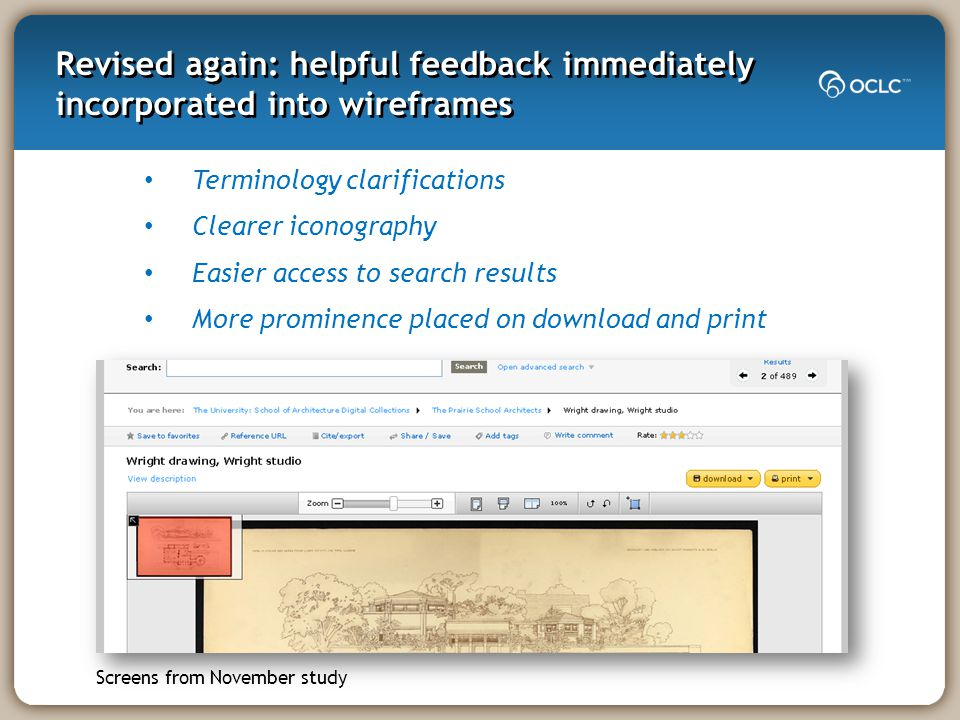 Revised again: helpful feedback immediately incorporated into wireframes Terminology clarifications Clearer iconography Easier access to search results More prominence placed on download and print Screens from November study