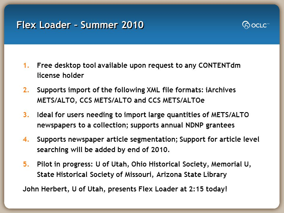Flex Loader – Summer 2010 1.Free desktop tool available upon request to any CONTENTdm license holder 2.Supports import of the following XML file formats: iArchives METS/ALTO, CCS METS/ALTO and CCS METS/ALTOe 3.Ideal for users needing to import large quantities of METS/ALTO newspapers to a collection; supports annual NDNP grantees 4.Supports newspaper article segmentation; Support for article level searching will be added by end of 2010.