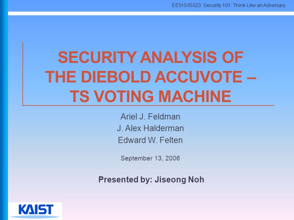 EE515/IS523: Security 101: Think Like an Adversary SECURITY ANALYSIS OF THE DIEBOLD ACCUVOTE – TS VOTING MACHINE Ariel J. Feldman J. Alex Halderman Ed