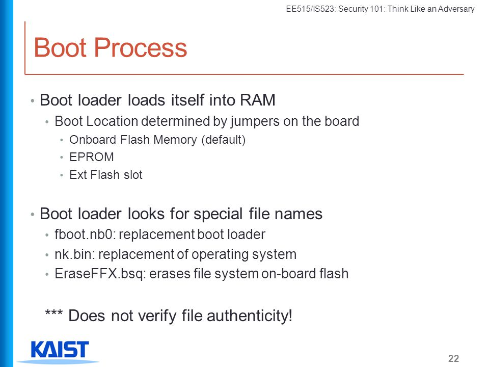 EE515/IS523: Security 101: Think Like an Adversary Boot Process 22 Boot loader loads itself into RAM Boot Location determined by jumpers on the board