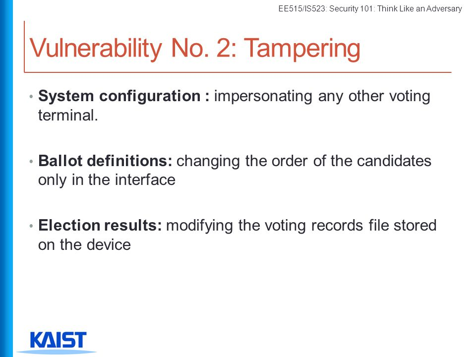 EE515/IS523: Security 101: Think Like an Adversary System configuration : impersonating any other voting terminal. Ballot definitions: changing the or