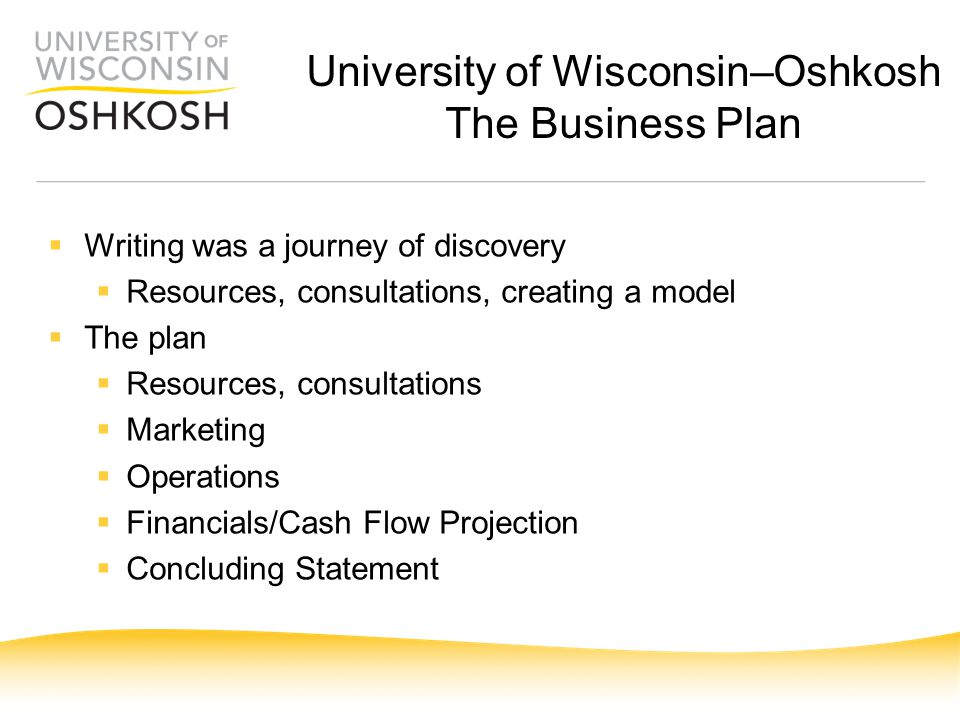  Writing was a journey of discovery  Resources, consultations, creating a model  The plan  Resources, consultations  Marketing  Operations  Financials/Cash Flow Projection  Concluding Statement University of Wisconsin–Oshkosh The Business Plan