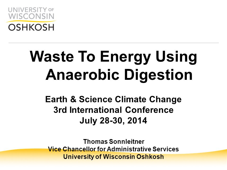 Waste To Energy Using Anaerobic Digestion Earth & Science Climate Change 3rd International Conference July 28-30, 2014 Thomas Sonnleitner Vice Chancellor for Administrative Services University of Wisconsin Oshkosh
